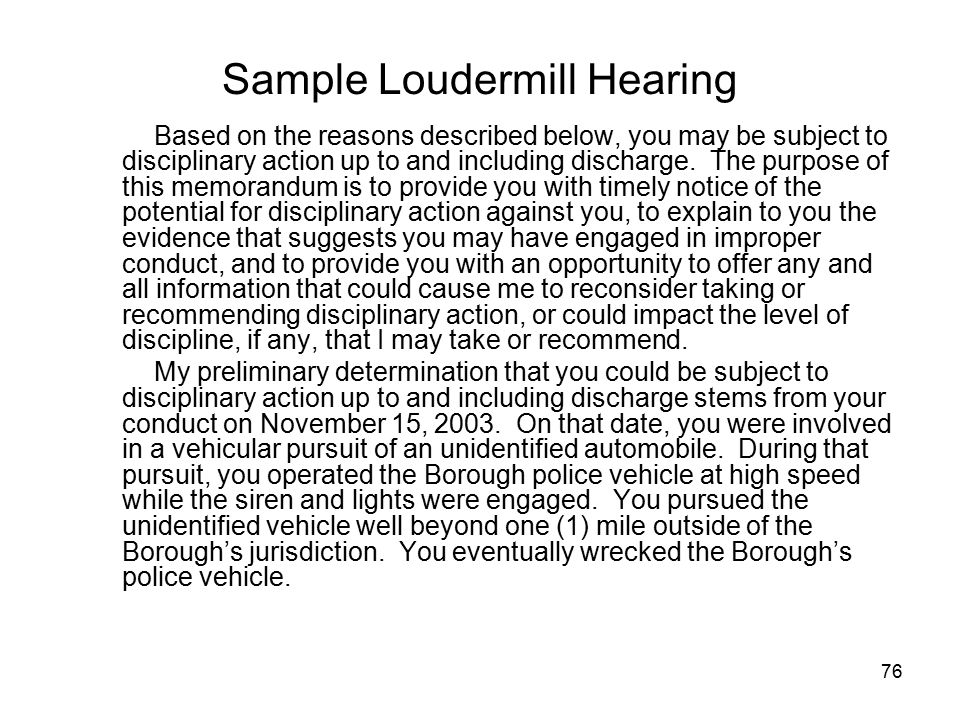 77 Sample Loudermill, Continued As you are aware, the Borough has issued a policy and procedure with regard to pursuits which, in pertinent part, provides: MANDATORY STANDARDS FOR PURSUITS OUTSIDE THE BOROUGH LIMITS Officers shall not engage in high speed pursuits outside the borough limits except in accordance with the following standards: Serious Crimes – When the officer has probable cause to believe the subject has committed a serious crime as defined in this order.