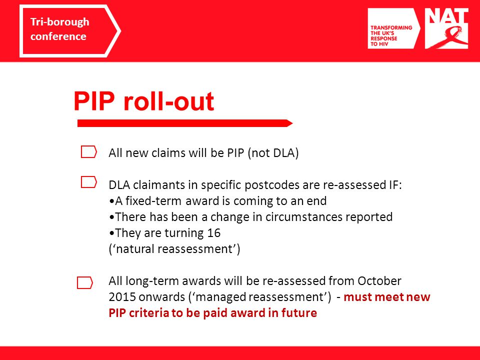 PIP roll-out Tri-borough conference All new claims will be PIP (not DLA) DLA claimants in specific postcodes are re-assessed IF: A fixed-term award is