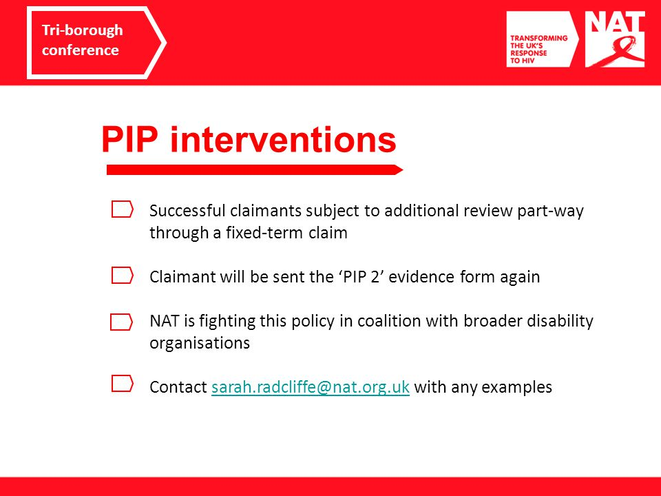PIP – what you can do Tri-borough conference Start planning now - make time Consider activities list and scores – be realistic Evidence gathering – NAT/NHIVA guides Budgeting support Reconsideration and appeals Tell NAT!