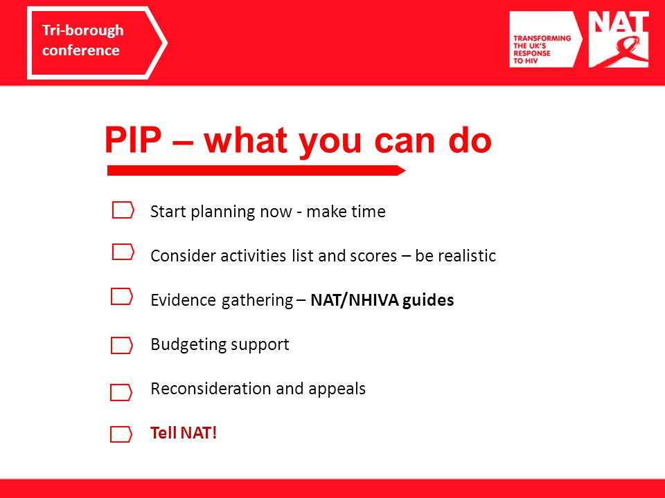 PIP – what NAT is doing Tri-borough conference Campaigns work during development stage Delay roll-out for long-term awards Safety/reliability/reasonable standard criteria 'HIV insight reports' for Atos and Capita Independent Review of PIP DWP implementation stakeholder forum Opposing 'interventions' policy Information for plwh and their support organisations/clinics