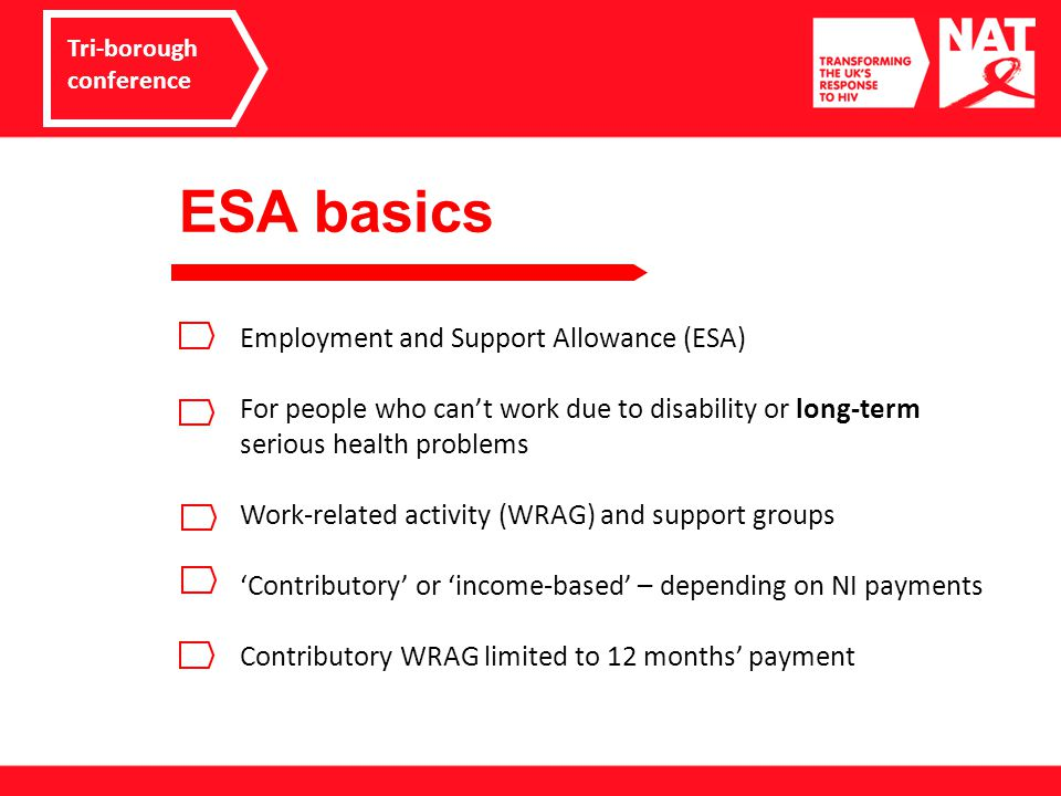 ESA basics Tri-borough conference Employment and Support Allowance (ESA) For people who can't work due to disability or long-term serious health problems Work-related activity (WRAG) and support groups 'Contributory' or 'income-based' – depending on NI payments Contributory WRAG limited to 12 months' payment