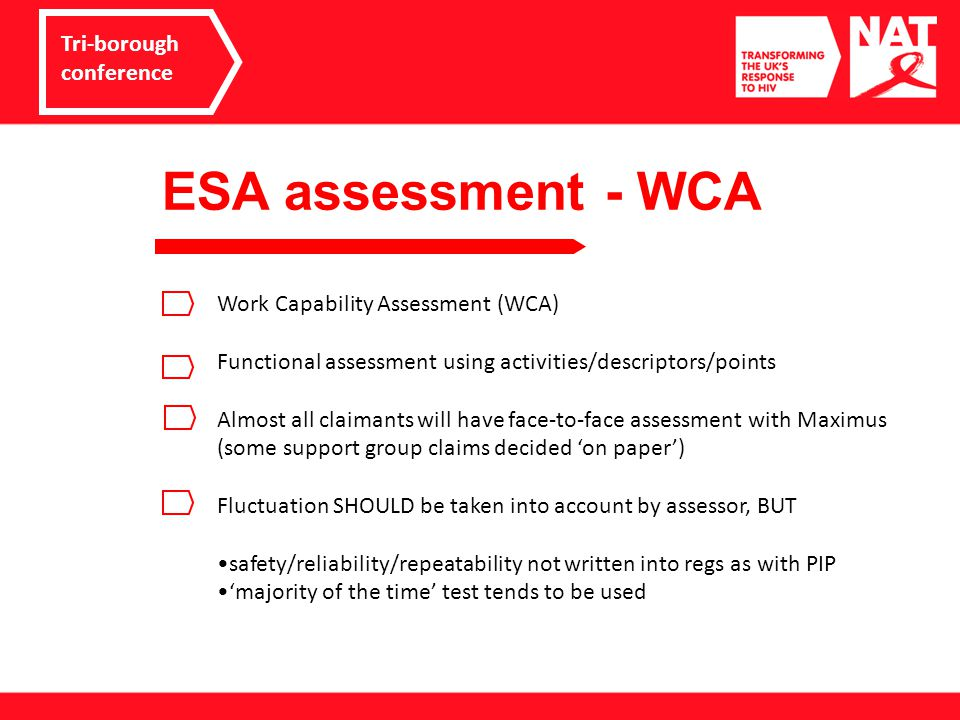 ESA assessment - WCA Tri-borough conference Work Capability Assessment (WCA) Functional assessment using activities/descriptors/points Almost all claimants will have face-to-face assessment with Maximus (some support group claims decided 'on paper') Fluctuation SHOULD be taken into account by assessor, BUT safety/reliability/repeatability not written into regs as with PIP 'majority of the time' test tends to be used