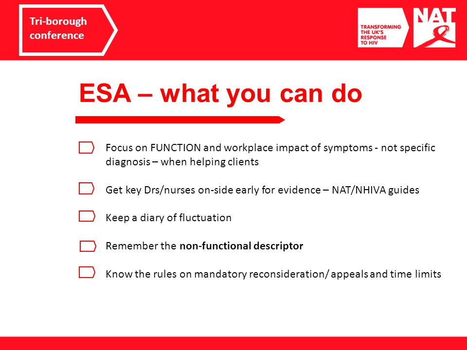 ESA – what you can do Tri-borough conference Focus on FUNCTION and workplace impact of symptoms - not specific diagnosis – when helping clients Get key Drs/nurses on-side early for evidence – NAT/NHIVA guides Keep a diary of fluctuation Remember the non-functional descriptor Know the rules on mandatory reconsideration/ appeals and time limits