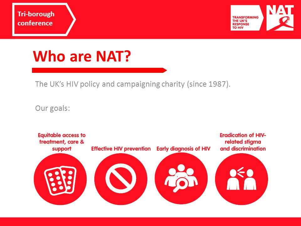 Who are NAT. The UK's HIV policy and campaigning charity (since 1987).