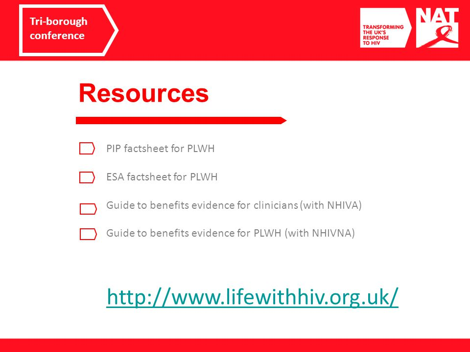 Resources Tri-borough conference PIP factsheet for PLWH ESA factsheet for PLWH Guide to benefits evidence for clinicians (with NHIVA) Guide to benefits evidence for PLWH (with NHIVNA) http://www.lifewithhiv.org.uk/