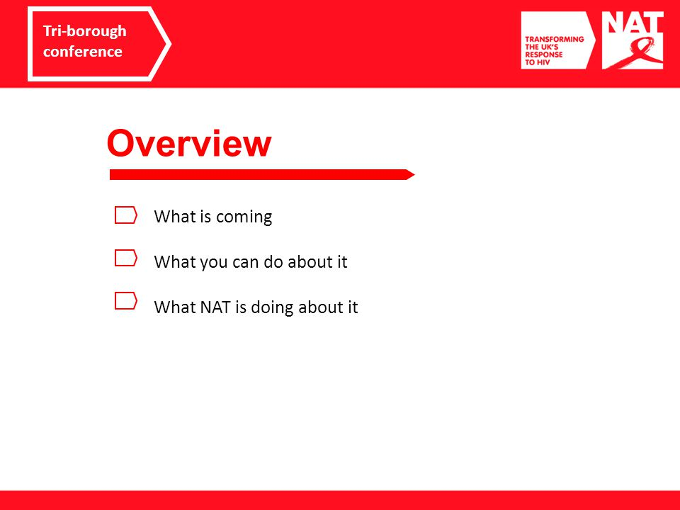 Overview Tri-borough conference What is coming What you can do about it What NAT is doing about it