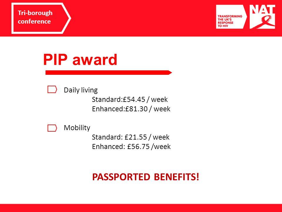 PIP award Tri-borough conference Daily living Standard:£54.45 / week Enhanced:£81.30 / week Mobility Standard: £21.55 / week Enhanced: £56.75 /week PASSPORTED BENEFITS!