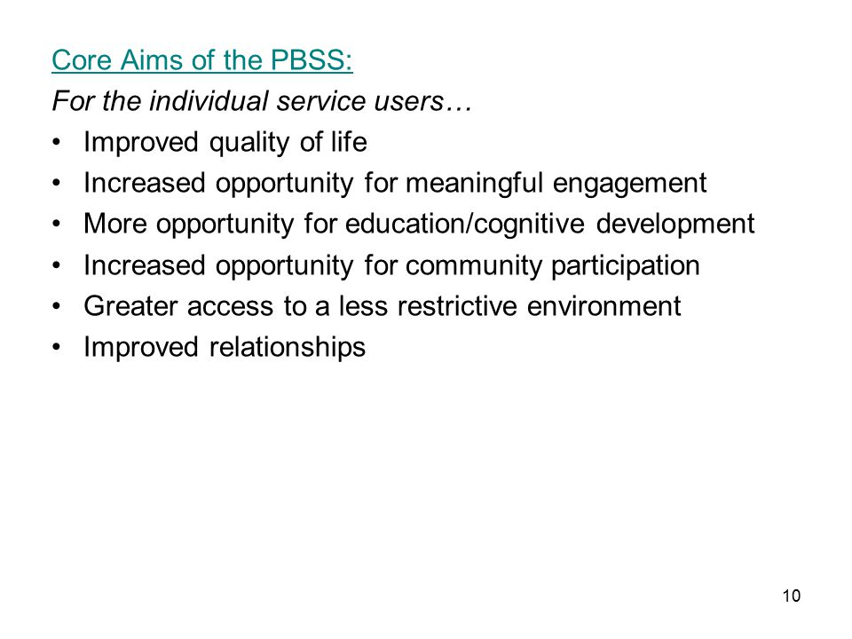 10 Core Aims of the PBSS: For the individual service users… Improved quality of life Increased opportunity for meaningful engagement More opportunity for education/cognitive development Increased opportunity for community participation Greater access to a less restrictive environment Improved relationships
