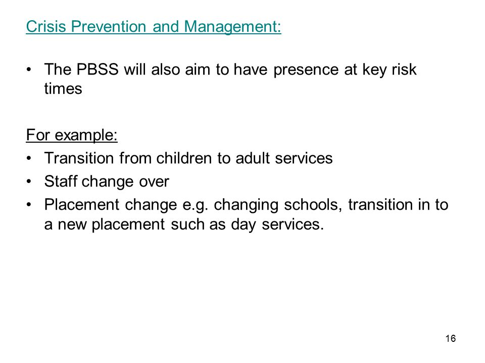 16 Crisis Prevention and Management: The PBSS will also aim to have presence at key risk times For example: Transition from children to adult services Staff change over Placement change e.g.