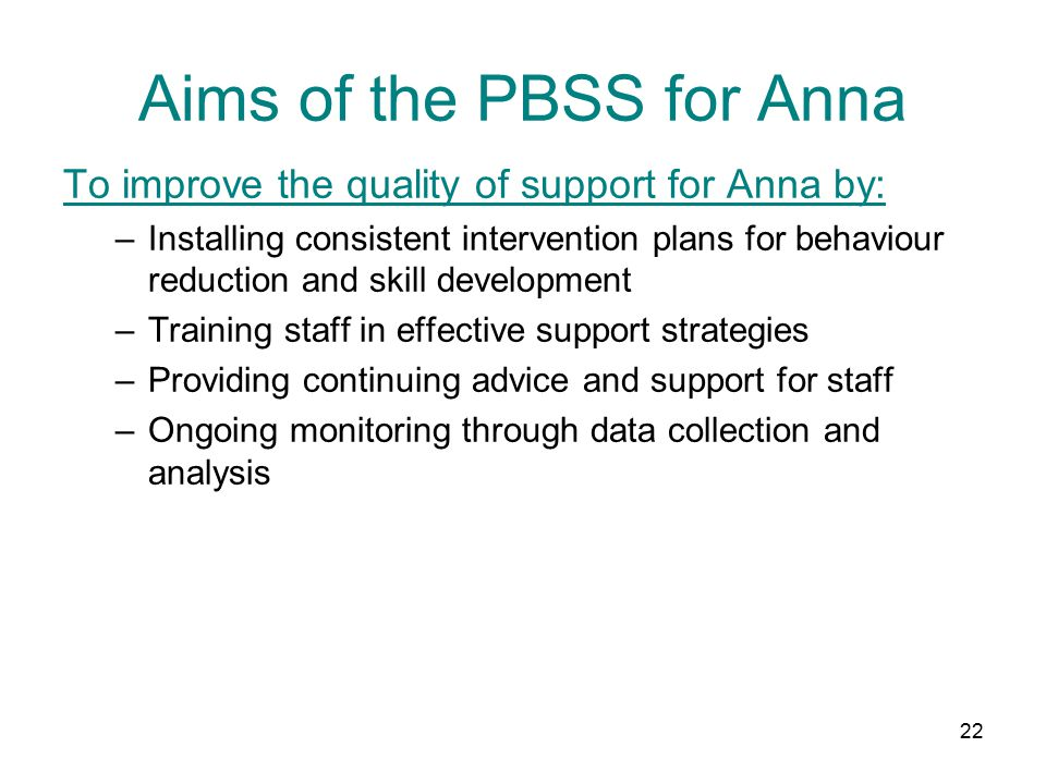22 Aims of the PBSS for Anna To improve the quality of support for Anna by: –Installing consistent intervention plans for behaviour reduction and skill development –Training staff in effective support strategies –Providing continuing advice and support for staff –Ongoing monitoring through data collection and analysis