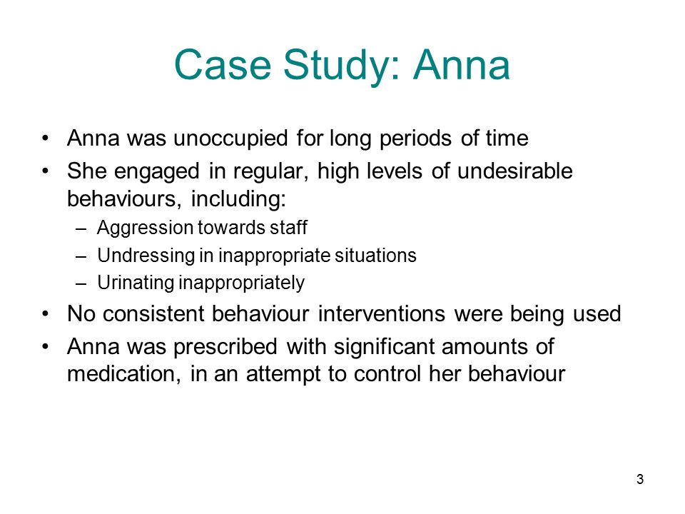 3 Case Study: Anna Anna was unoccupied for long periods of time She engaged in regular, high levels of undesirable behaviours, including: –Aggression towards staff –Undressing in inappropriate situations –Urinating inappropriately No consistent behaviour interventions were being used Anna was prescribed with significant amounts of medication, in an attempt to control her behaviour