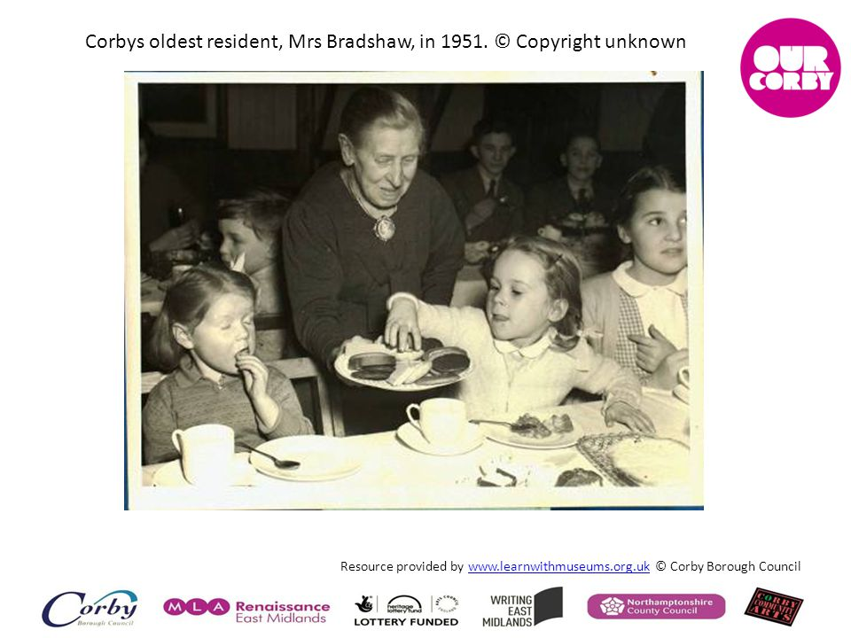 Resource provided by www.learnwithmuseums.org.uk © Corby Borough Councilwww.learnwithmuseums.org.uk Corbys oldest resident, Mrs Bradshaw, in 1951. © C