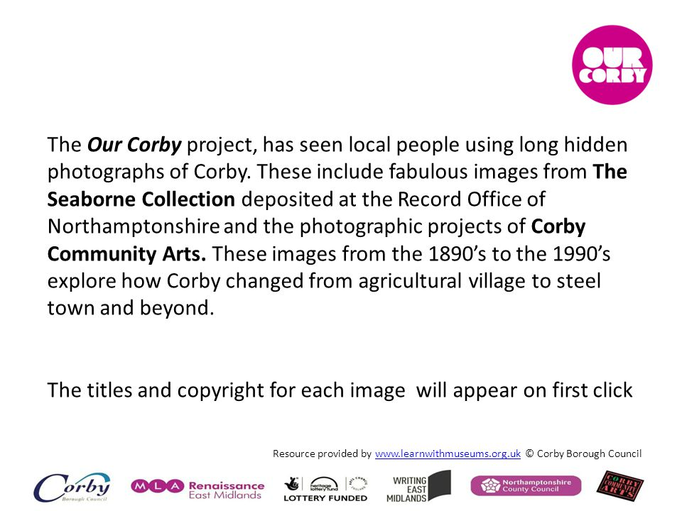 Resource provided by www.learnwithmuseums.org.uk © Corby Borough Councilwww.learnwithmuseums.org.uk The Our Corby project, has seen local people using long hidden photographs of Corby.