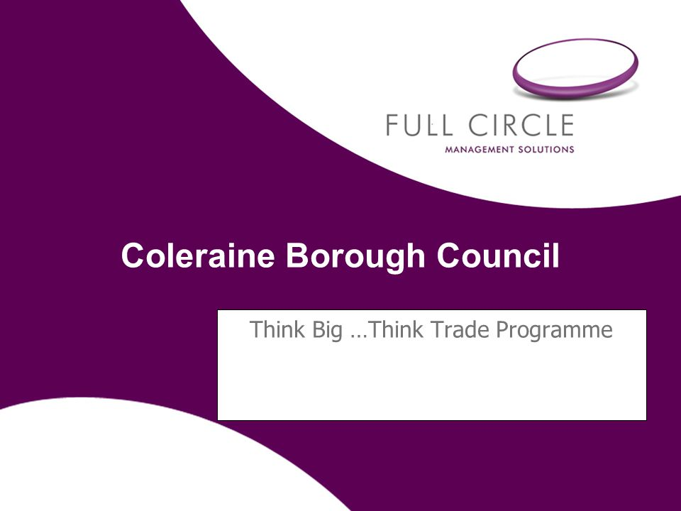 Coleraine Borough Council Think Big …Think Trade Programme