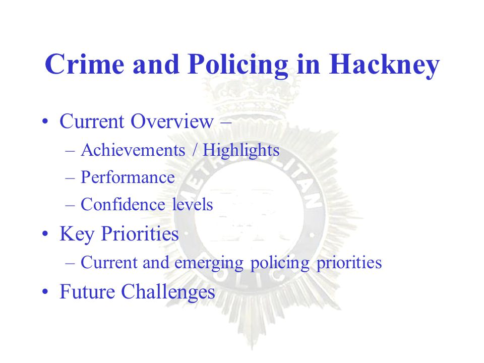 Crime and Policing in Hackney Current Overview – –Achievements / Highlights –Performance –Confidence levels Key Priorities –Current and emerging policing priorities Future Challenges