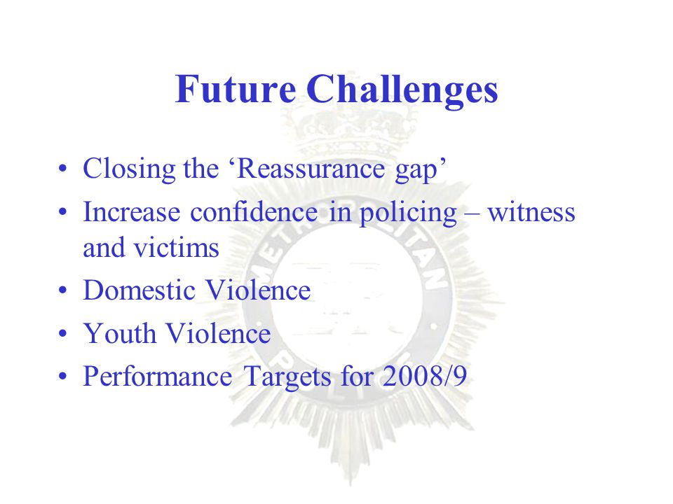 Future Challenges Closing the 'Reassurance gap' Increase confidence in policing – witness and victims Domestic Violence Youth Violence Performance Targets for 2008/9