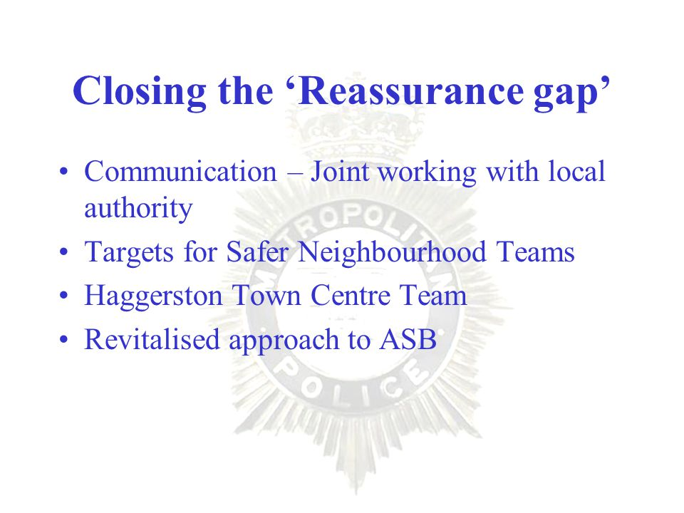Closing the 'Reassurance gap' Communication – Joint working with local authority Targets for Safer Neighbourhood Teams Haggerston Town Centre Team Revitalised approach to ASB