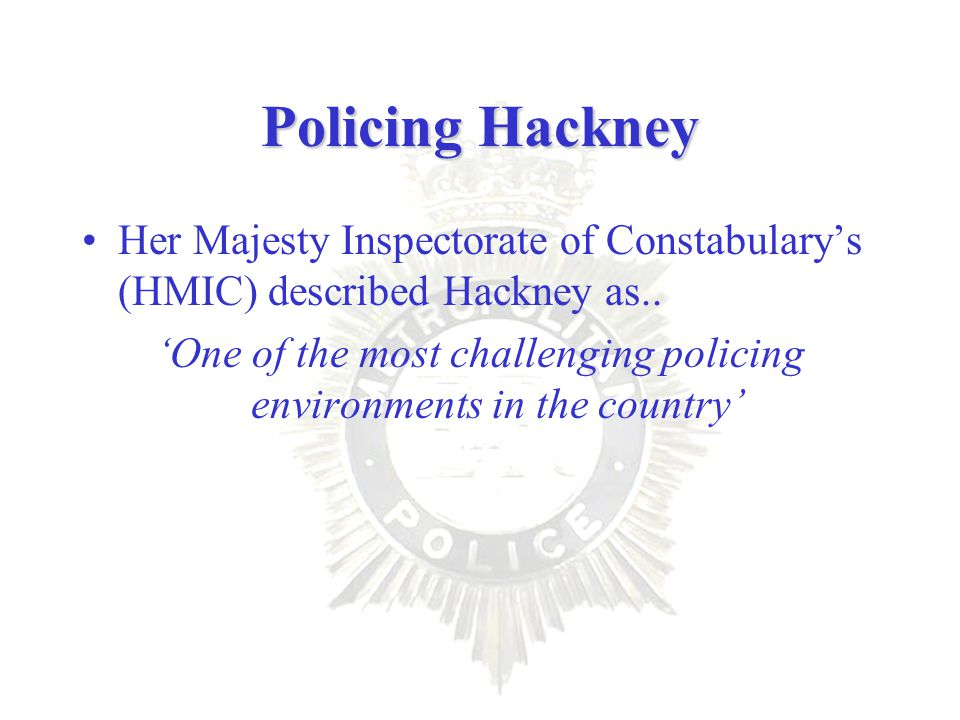 Policing Hackney Her Majesty Inspectorate of Constabulary's (HMIC) described Hackney as..