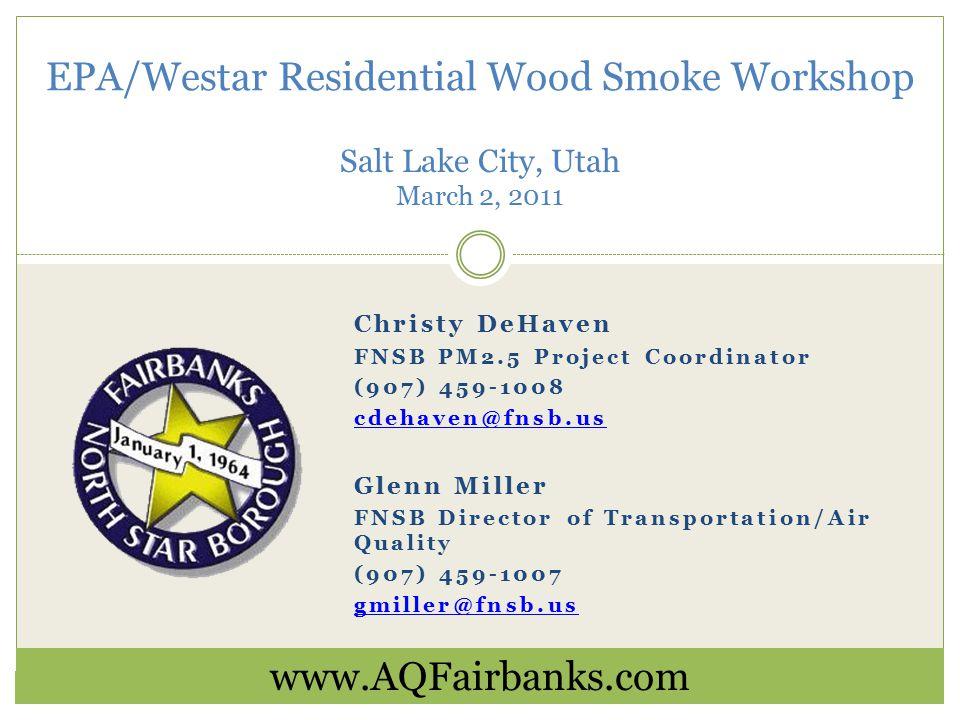 Christy DeHaven FNSB PM2.5 Project Coordinator (907) 459-1008 cdehaven@fnsb.us Glenn Miller FNSB Director of Transportation/Air Quality (907) 459-1007 gmiller@fnsb.us EPA/Westar Residential Wood Smoke Workshop Salt Lake City, Utah March 2, 2011 www.AQFairbanks.com
