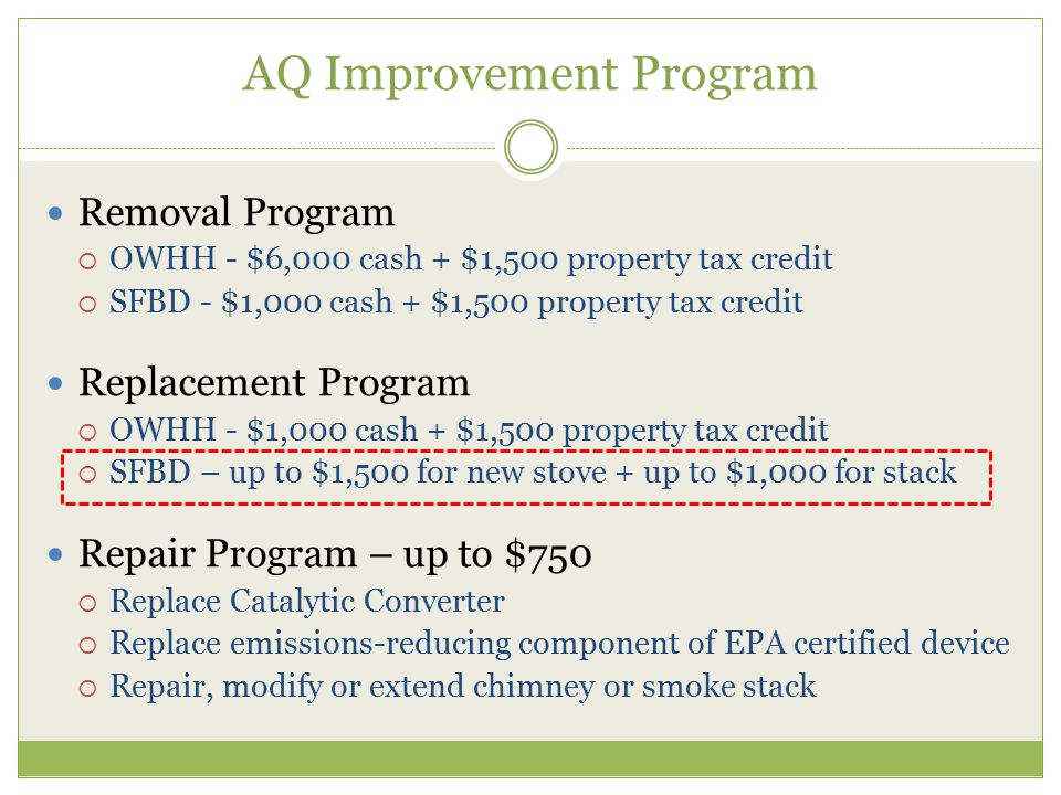 Removal Program  OWHH - $6,000 cash + $1,500 property tax credit  SFBD - $1,000 cash + $1,500 property tax credit Replacement Program  OWHH - $1,000 cash + $1,500 property tax credit  SFBD – up to $1,500 for new stove + up to $1,000 for stack Repair Program – up to $750  Replace Catalytic Converter  Replace emissions-reducing component of EPA certified device  Repair, modify or extend chimney or smoke stack AQ Improvement Program
