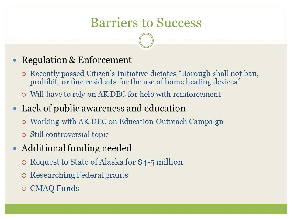Barriers to Success Regulation & Enforcement  Recently passed Citizen's Initiative dictates Borough shall not ban, prohibit, or fine residents for the use of home heating devices  Will have to rely on AK DEC for help with reinforcement Lack of public awareness and education  Working with AK DEC on Education Outreach Campaign  Still controversial topic Additional funding needed  Request to State of Alaska for $4-5 million  Researching Federal grants  CMAQ Funds