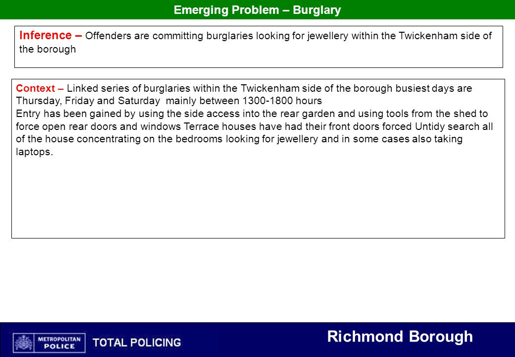 Richmond Borough Emerging Problem – Burglary Inference – Offenders are committing burglaries looking for jewellery within the Twickenham side of the borough Context – Linked series of burglaries within the Twickenham side of the borough busiest days are Thursday, Friday and Saturday mainly between 1300-1800 hours Entry has been gained by using the side access into the rear garden and using tools from the shed to force open rear doors and windows Terrace houses have had their front doors forced Untidy search all of the house concentrating on the bedrooms looking for jewellery and in some cases also taking laptops.