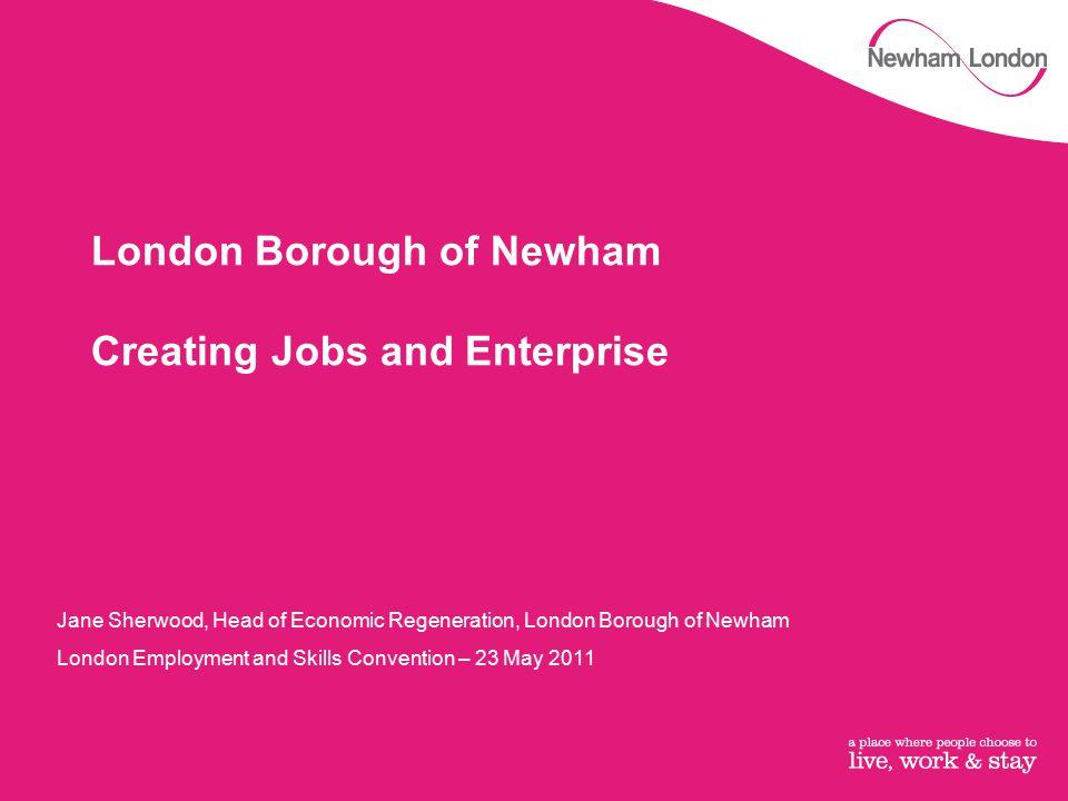 London Borough of Newham Creating Jobs and Enterprise Jane Sherwood, Head of Economic Regeneration, London Borough of Newham London Employment and Ski