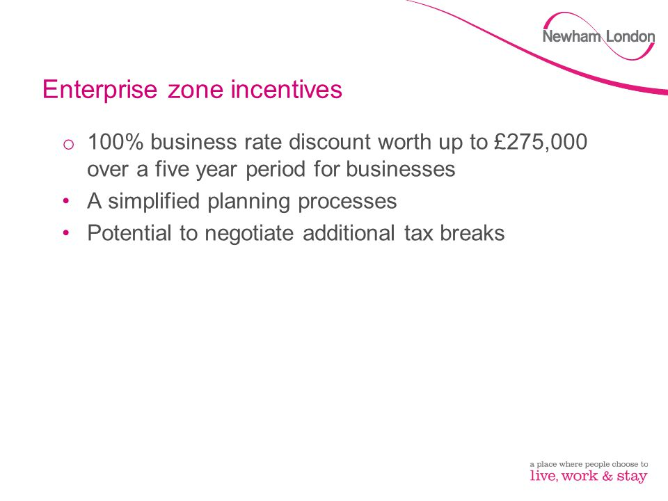Enterprise zone incentives o 100% business rate discount worth up to £275,000 over a five year period for businesses A simplified planning processes P