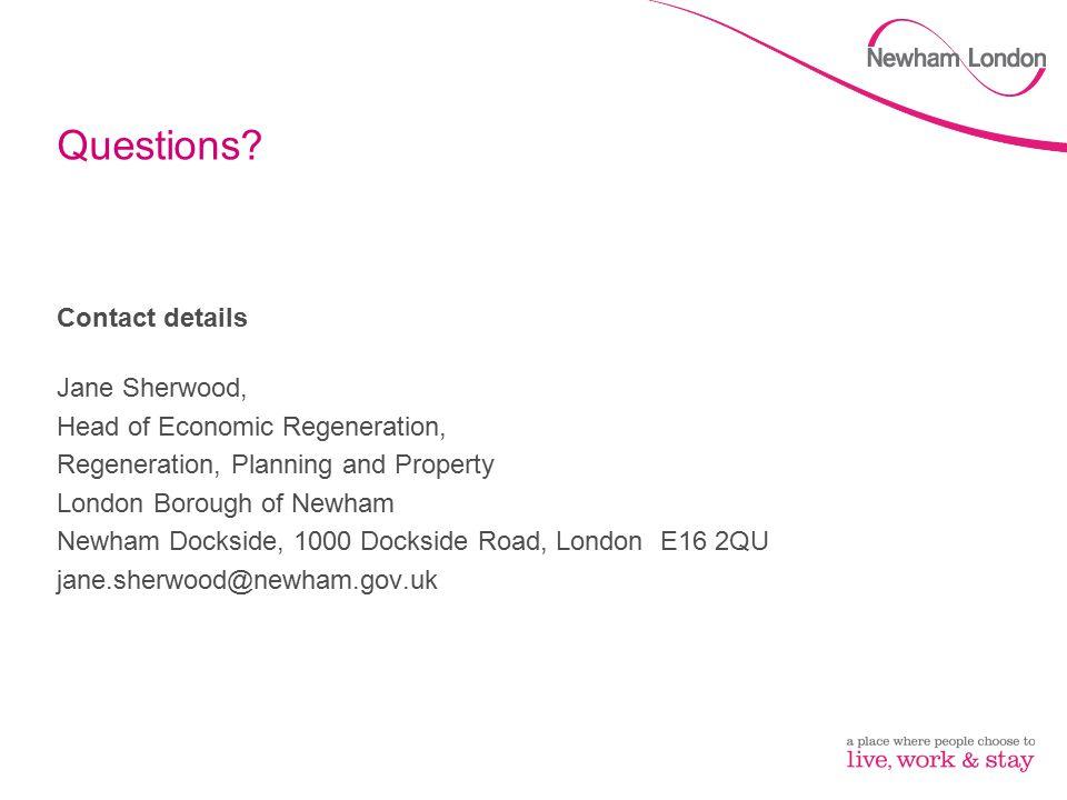 Questions? Contact details Jane Sherwood, Head of Economic Regeneration, Regeneration, Planning and Property London Borough of Newham Newham Dockside,