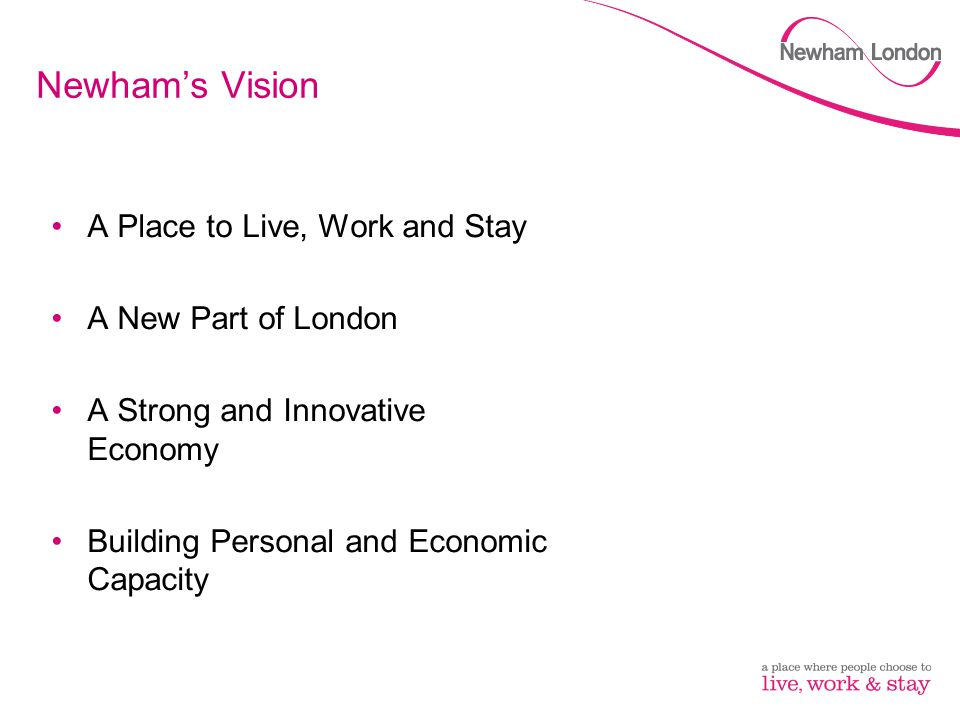 Newham's Vision A Place to Live, Work and Stay A New Part of London A Strong and Innovative Economy Building Personal and Economic Capacity
