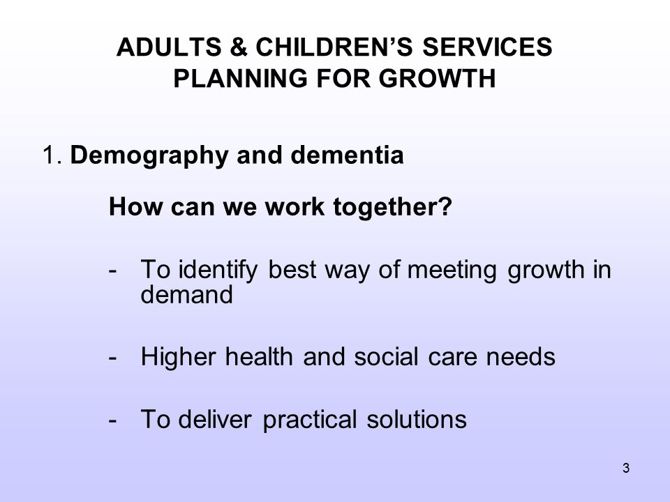 3 ADULTS & CHILDREN'S SERVICES PLANNING FOR GROWTH How can we work together.