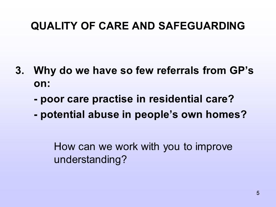 5 QUALITY OF CARE AND SAFEGUARDING 3.Why do we have so few referrals from GP's on: - poor care practise in residential care.