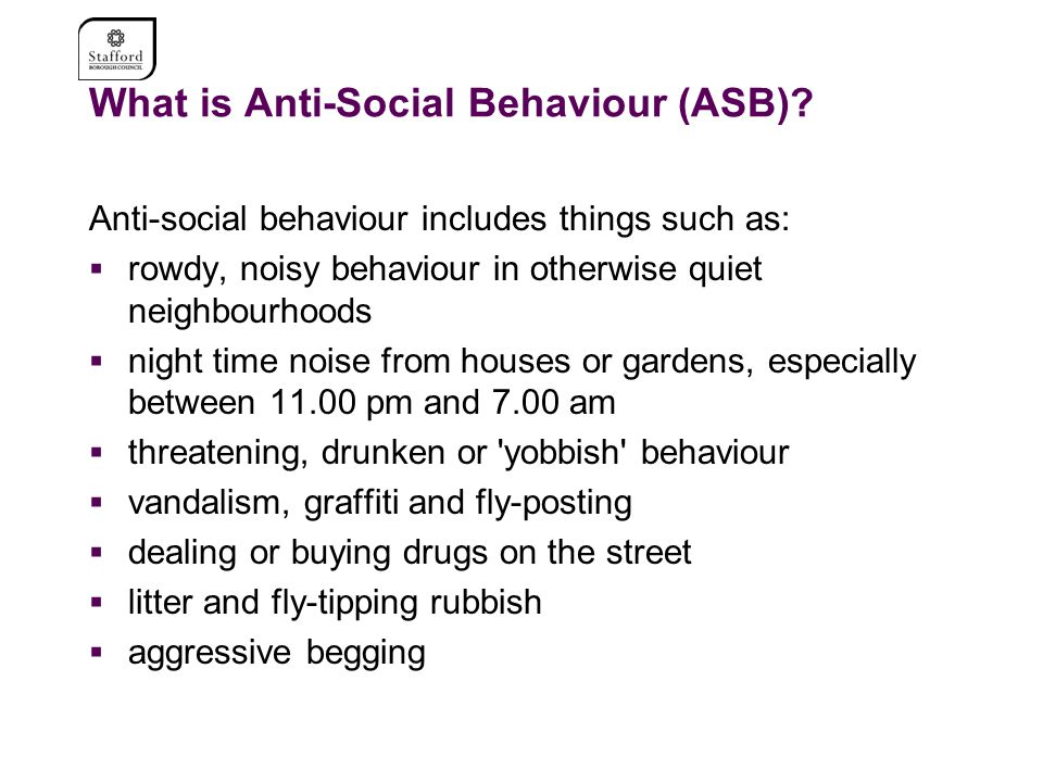 What is Anti-Social Behaviour (ASB)? Anti-social behaviour includes things such as:  rowdy, noisy behaviour in otherwise quiet neighbourhoods  night