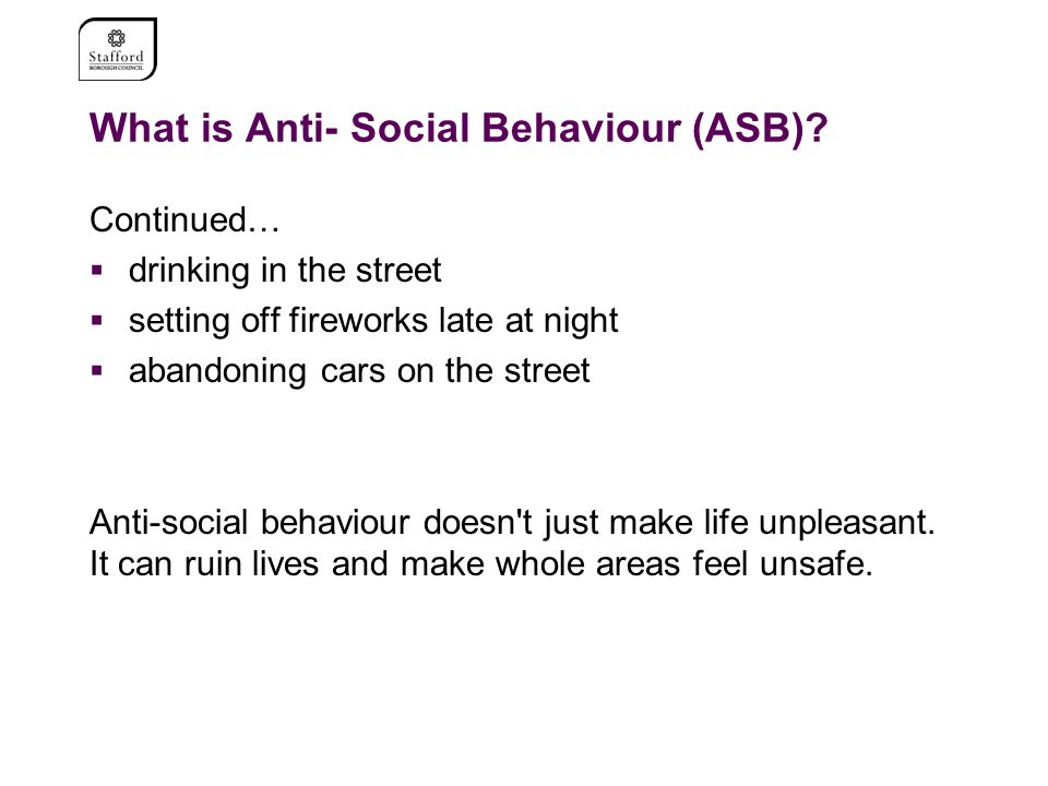 What is Anti- Social Behaviour (ASB)? Continued…  drinking in the street  setting off fireworks late at night  abandoning cars on the street Anti-s