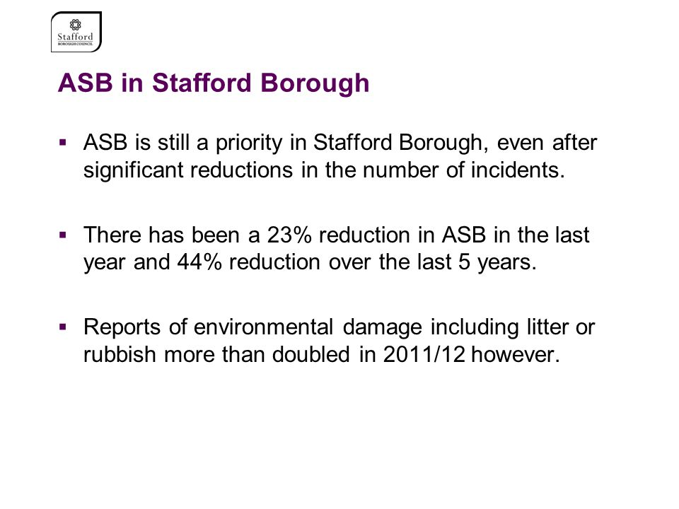 ASB in Stafford Borough  ASB is still a priority in Stafford Borough, even after significant reductions in the number of incidents.