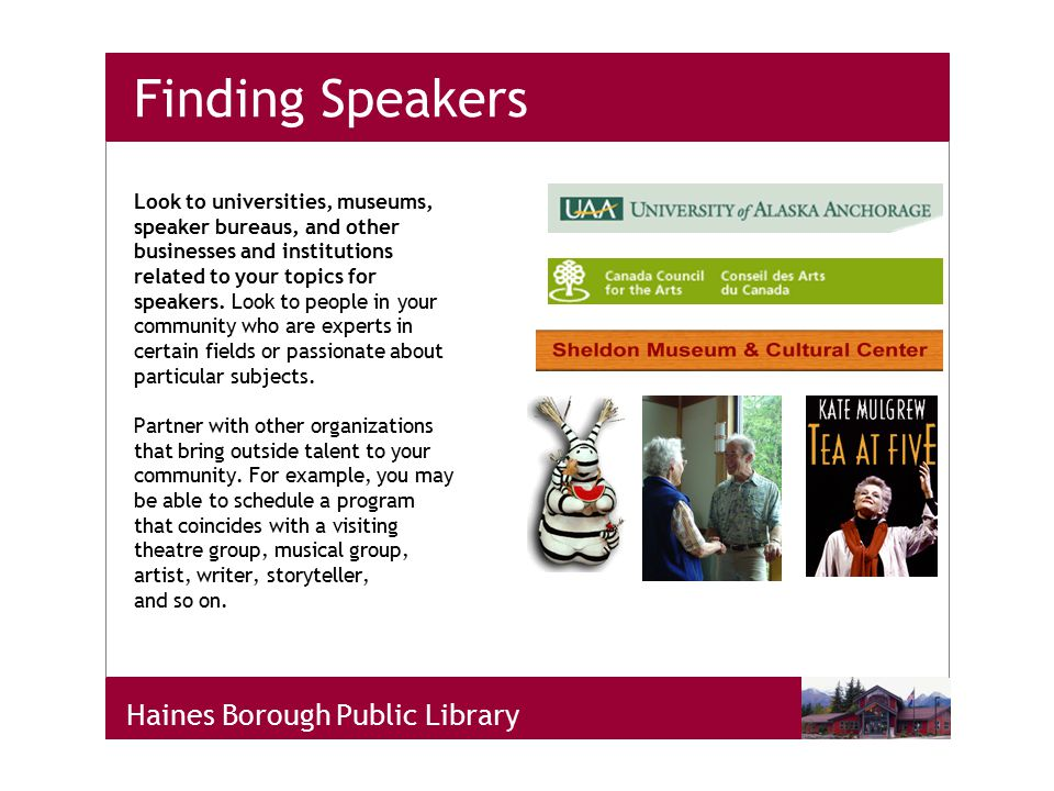 Haines Borough Public Library Finding Speakers Look to universities, museums, speaker bureaus, and other businesses and institutions related to your topics for speakers.