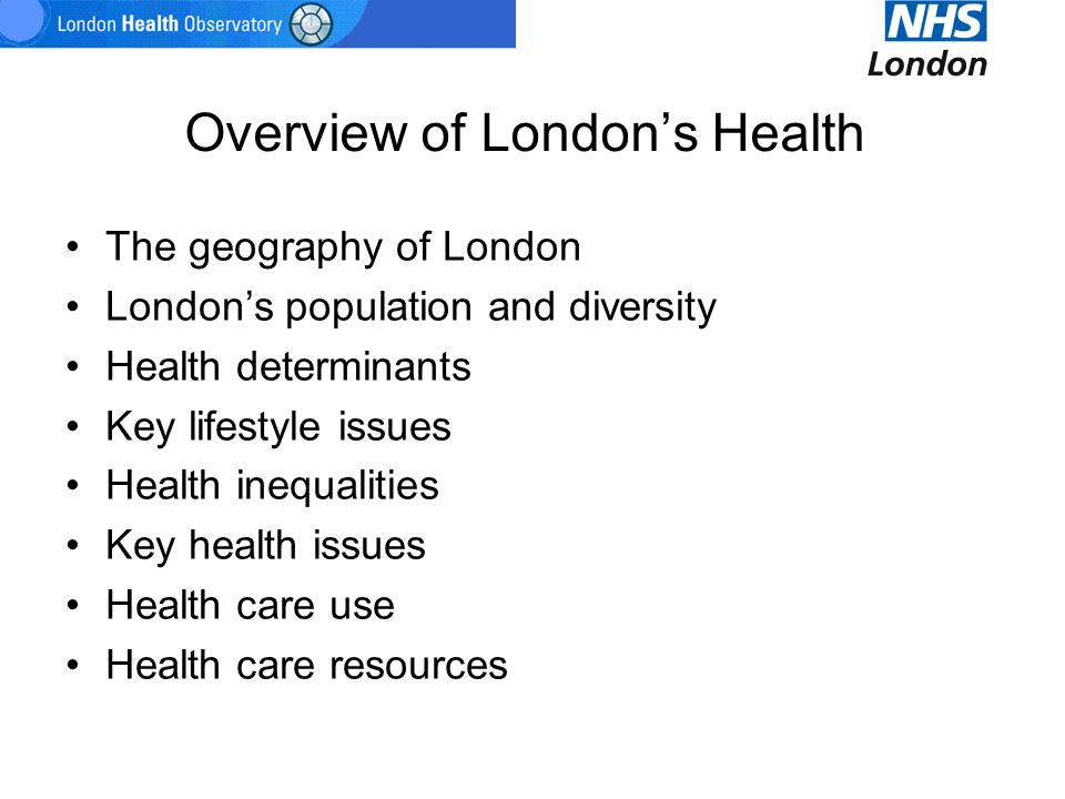 Overview of London's Health The geography of London London's population and diversity Health determinants Key lifestyle issues Health inequalities Key