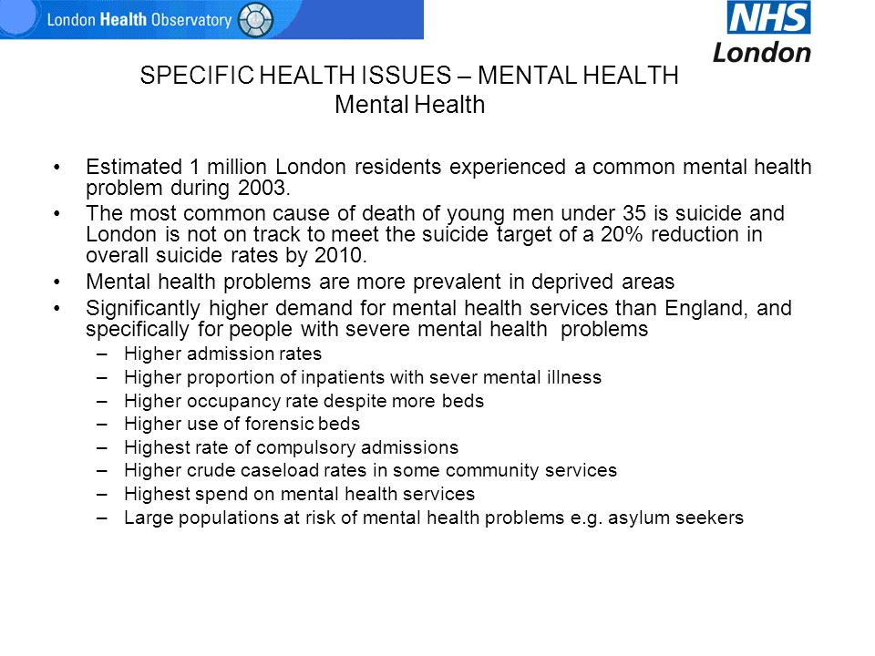 SPECIFIC HEALTH ISSUES – MENTAL HEALTH Mental Health Estimated 1 million London residents experienced a common mental health problem during 2003. The
