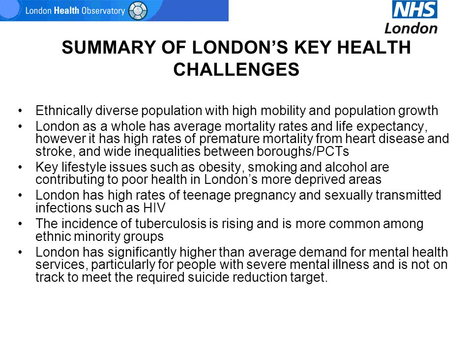 SUMMARY OF LONDON'S KEY HEALTH CHALLENGES Ethnically diverse population with high mobility and population growth London as a whole has average mortali