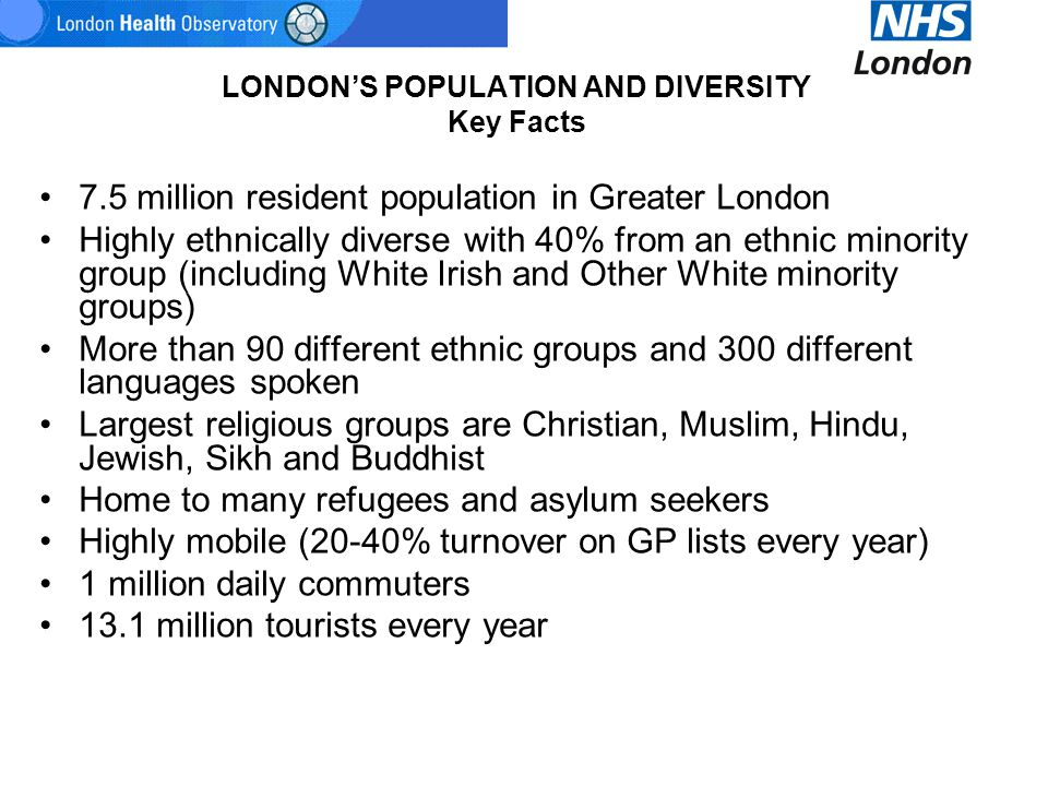 LONDON'S POPULATION AND DIVERSITY Key Facts 7.5 million resident population in Greater London Highly ethnically diverse with 40% from an ethnic minori