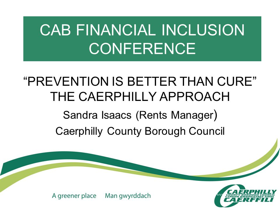 CAB FINANCIAL INCLUSION CONFERENCE PREVENTION IS BETTER THAN CURE THE CAERPHILLY APPROACH Sandra Isaacs (Rents Manager ) Caerphilly County Borough Council