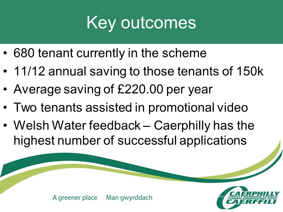 Key outcomes 680 tenant currently in the scheme 11/12 annual saving to those tenants of 150k Average saving of £220.00 per year Two tenants assisted in promotional video Welsh Water feedback – Caerphilly has the highest number of successful applications