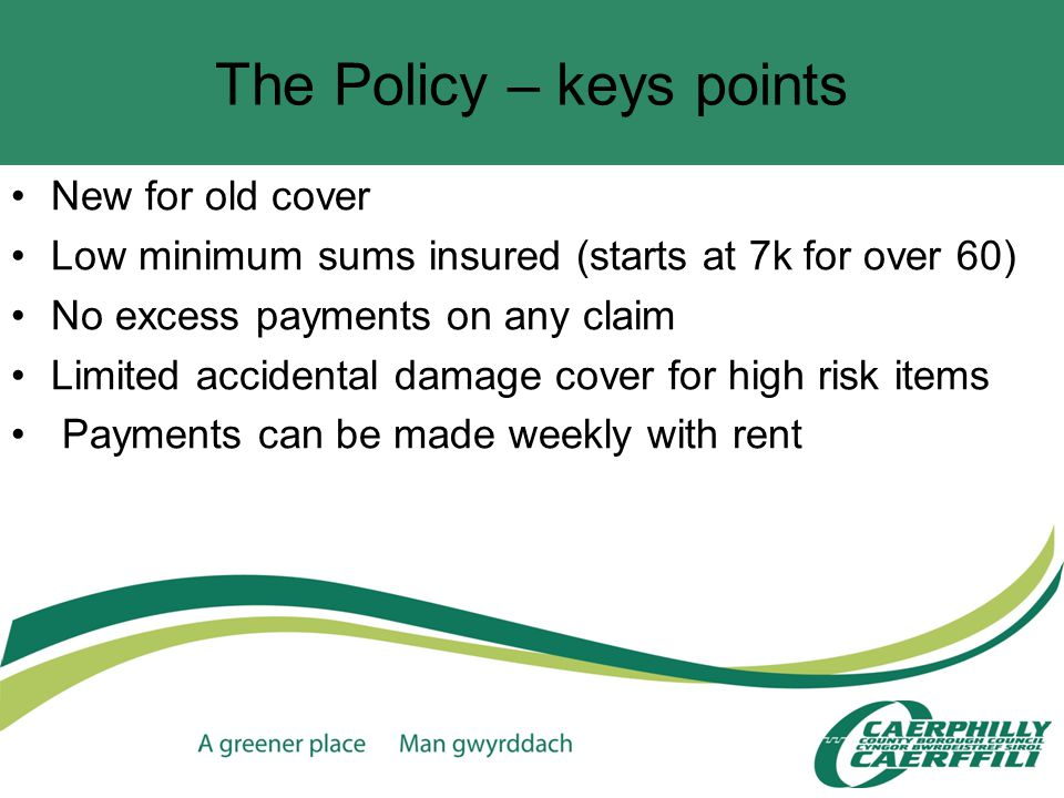The Policy – keys points New for old cover Low minimum sums insured (starts at 7k for over 60) No excess payments on any claim Limited accidental damage cover for high risk items Payments can be made weekly with rent