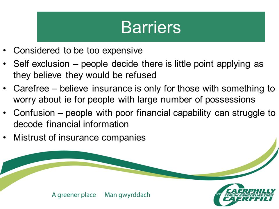 Barriers Considered to be too expensive Self exclusion – people decide there is little point applying as they believe they would be refused Carefree – believe insurance is only for those with something to worry about ie for people with large number of possessions Confusion – people with poor financial capability can struggle to decode financial information Mistrust of insurance companies