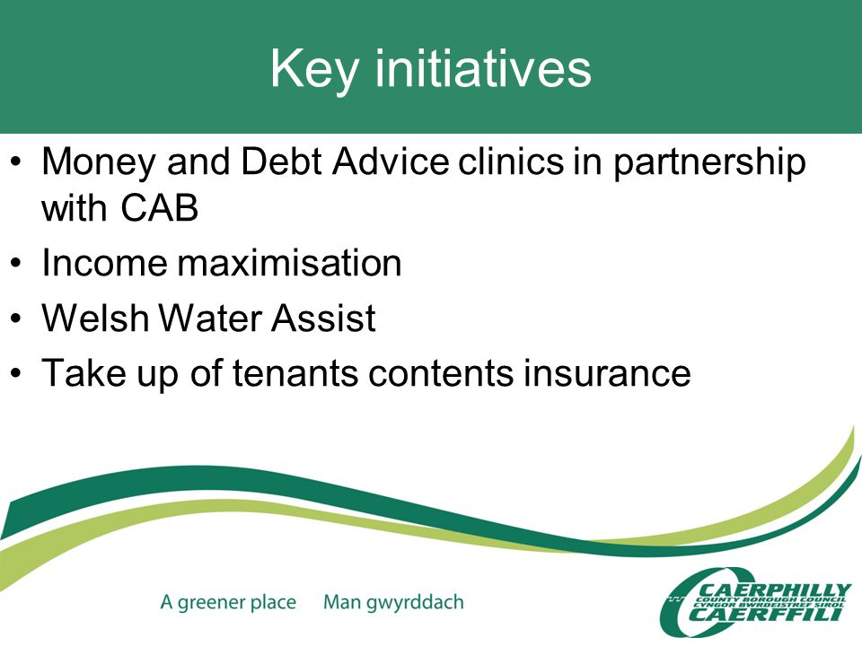 Key initiatives Money and Debt Advice clinics in partnership with CAB Income maximisation Welsh Water Assist Take up of tenants contents insurance