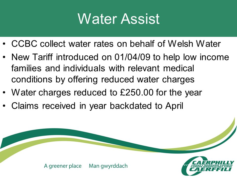 Water Assist CCBC collect water rates on behalf of Welsh Water New Tariff introduced on 01/04/09 to help low income families and individuals with relevant medical conditions by offering reduced water charges Water charges reduced to £250.00 for the year Claims received in year backdated to April