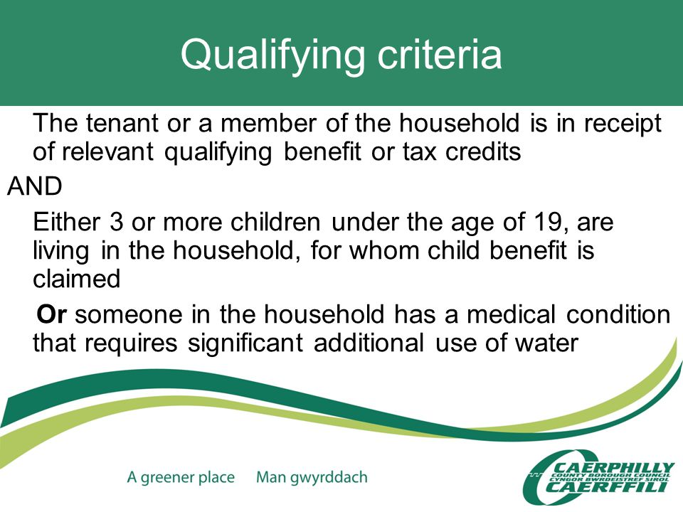 Qualifying criteria The tenant or a member of the household is in receipt of relevant qualifying benefit or tax credits AND Either 3 or more children under the age of 19, are living in the household, for whom child benefit is claimed Or someone in the household has a medical condition that requires significant additional use of water