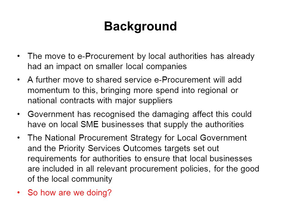 Background The move to e-Procurement by local authorities has already had an impact on smaller local companies A further move to shared service e-Procurement will add momentum to this, bringing more spend into regional or national contracts with major suppliers Government has recognised the damaging affect this could have on local SME businesses that supply the authorities The National Procurement Strategy for Local Government and the Priority Services Outcomes targets set out requirements for authorities to ensure that local businesses are included in all relevant procurement policies, for the good of the local community So how are we doing