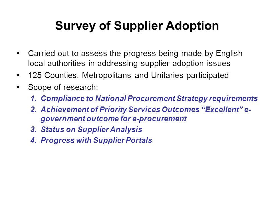 Survey of Supplier Adoption Carried out to assess the progress being made by English local authorities in addressing supplier adoption issues 125 Counties, Metropolitans and Unitaries participated Scope of research: 1.Compliance to National Procurement Strategy requirements 2.Achievement of Priority Services Outcomes Excellent e- government outcome for e-procurement 3.Status on Supplier Analysis 4.Progress with Supplier Portals