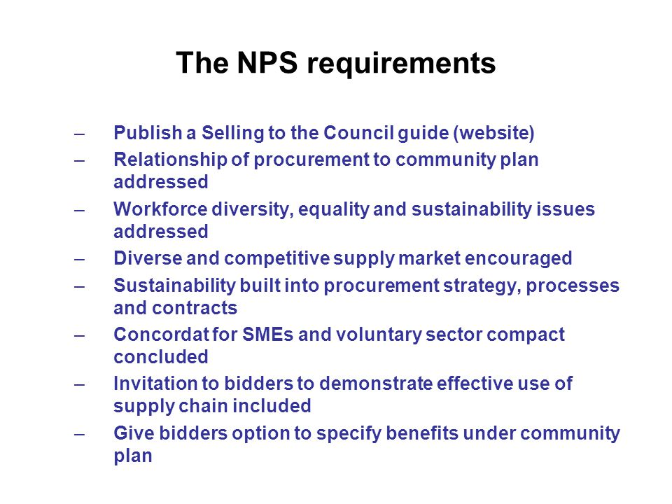 The NPS requirements –Publish a Selling to the Council guide (website) –Relationship of procurement to community plan addressed –Workforce diversity, equality and sustainability issues addressed –Diverse and competitive supply market encouraged –Sustainability built into procurement strategy, processes and contracts –Concordat for SMEs and voluntary sector compact concluded –Invitation to bidders to demonstrate effective use of supply chain included –Give bidders option to specify benefits under community plan